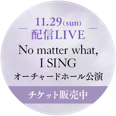 No matter what, I SING チケット販売中